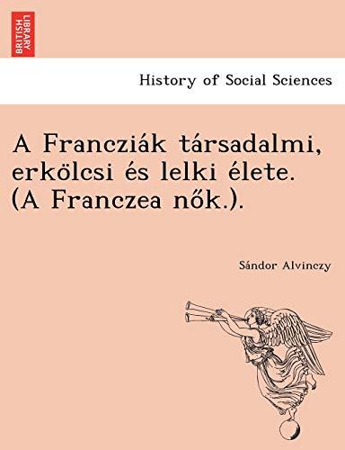 A Francziák társadalmi, erkölcsi és lelki élete. (A Franczea nők.). (Hungarian Edition)
