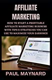 AFFILIATE MARKETING: How to Start a Profitable Affiliate Marketing Business with Tips & Strategies You Can Use to Maximize Your Earnings