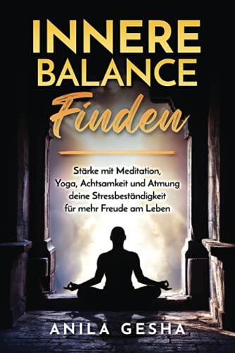 Innere Balance finden: Stärke mit Meditation, Yoga, Achtsamkeit und Atmung deine Stressbeständigkeit für mehr Freude am Leben