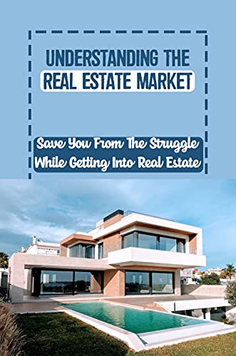 Understanding The Real Estate Market: Save You From The Struggle While Getting Into Real Estate: Guide To Real Estate Investing (English Edition)