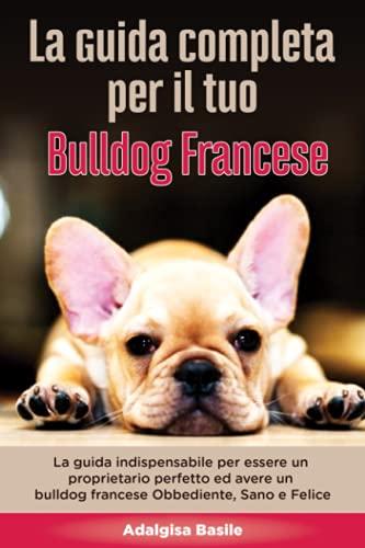 La Guida Completa per Il Tuo Bulldog Francese: La guida indispensabile per essere un proprietario perfetto ed avere un Bulldog Francese Obbediente, Sano e Felice
