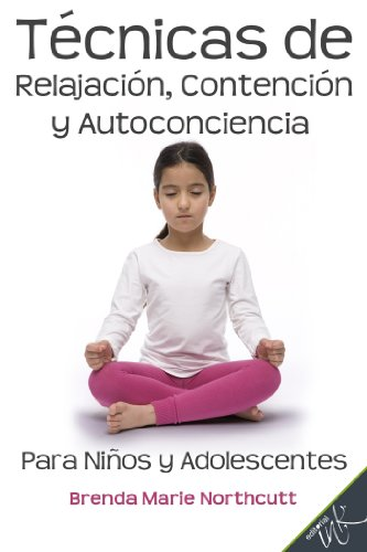 Amazon Com Tecnicas De Relajacion Contencion Y Autoconciencia Para Ninos Y Adolescentes Spanish Edition Ebook Northcutt Brenda Marie Editorial Ink Kindle Store
