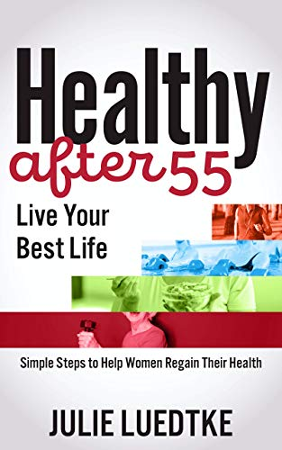 Book: Healthy After 55 - Live Your Best Life - Simple Steps to Help Women Regain Their Health by Julie Luedtke