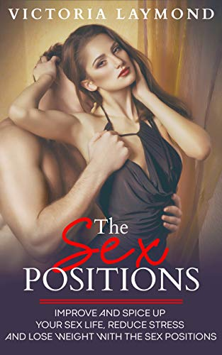 The Sex Positions: Improve and Spice up Your Life, Reduce Stress and Lose Weight with the Sex Positions (Love and Relationships Book 1) (English Edition)