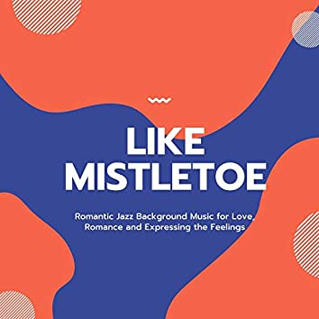 Like Mistletoe - Romantic Jazz Background Music For Love, Romance And Expressing The Feelings