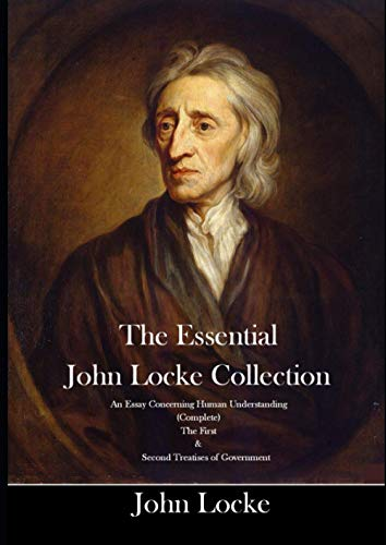 The Essential John Locke Collection An Essay Concerning Human Understanding (Complete) The First & Second Treatises of Government