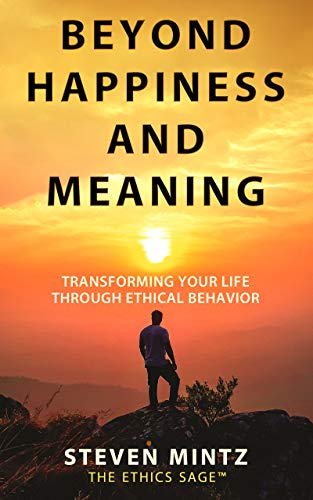 Beyond Happiness and Meaning: Transforming Your Life Through Ethical Behavior by [Steven Mintz]