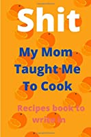 Shit My Mom Taught Me To Cook Recipes book to write in: Blank Recipe Book; Blank Cookbook; Personalized Recipe Book; Cute Recipe Book; Empty Recipe Book; Customized Recipe ... Blank Recipe Journal;Swear Cookbook Gift