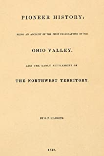 Pioneer History: Being and Account of the First Examinations of the Ohio Valley,: and the Early Settlement of the Northwest Territory