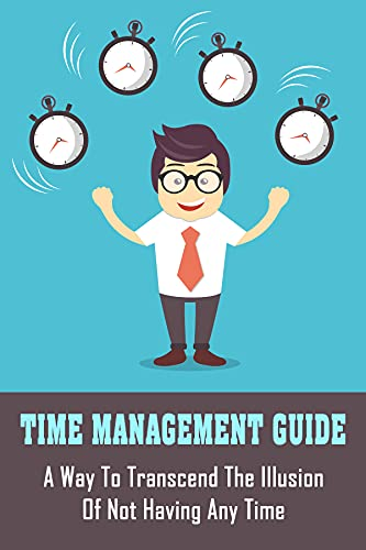 Time Management Guide: A Way To Transcend The Illusion Of Not Having...