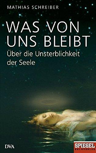 Was von uns bleibt: Über die Unsterblichkeit der Seele - Ein SPIEGEL-Buch