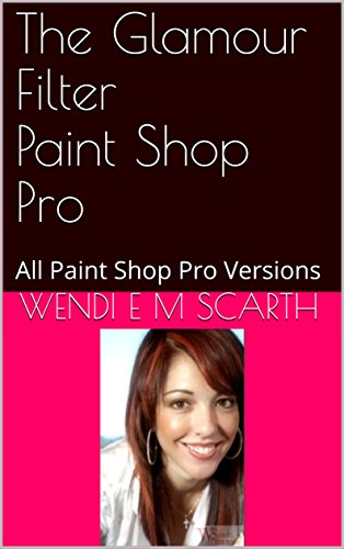The Glamour Filter Paint Shop Pro: All Paint Shop Pro Versions (Paint Shop Pro Made Easy Book 374) (English Edition)