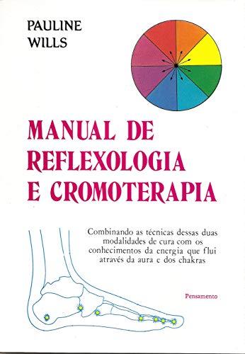 Manual de Reflexologia e Cromoterapia: Combinando as Técnicas Dessas Duas Modalidades de Cura Com os Conhecimentos da Energia Que Flui Através da Aura e dos Chakras