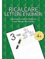 Ricalcare Lettere e Numeri: Lettere e Numeri da Ricalcare e Tanti Disegni da Colorare. Da 4 anni in poi.