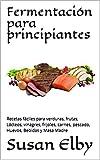 Fermentación para principiantes: Recetas fáciles para verduras, frutas, Lácteos, vinagres, frijoles, carnes, pescado, Huevos, Bebidas y Masa Madre