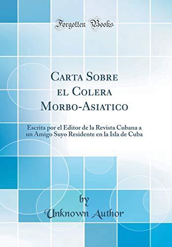 Carta Sobre el Colera Morbo-Asiatico: Escrita por el Editor de la Revista Cubana a un Amigo Suyo Residente en la Isla de Cuba (Classic Reprint)