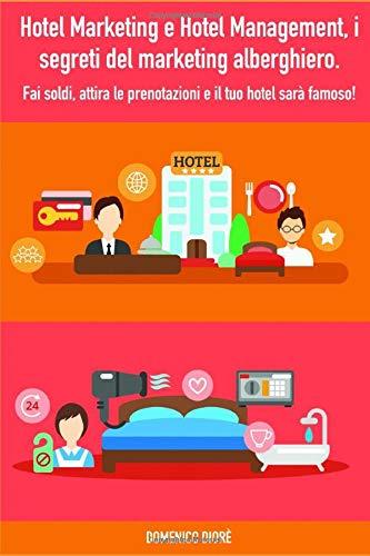 Hotel Marketing e Hotel Management, i segreti del marketing alberghiero: fai soldi, attira le prenotazioni e il tuo hotel sarà famoso!