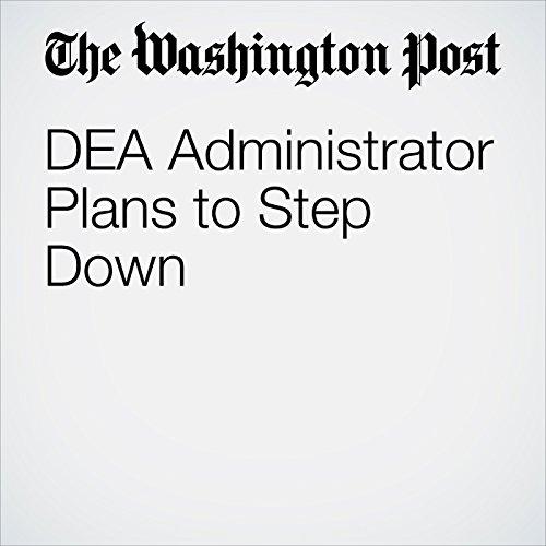 DEA Administrator Plans to Step Down copertina
