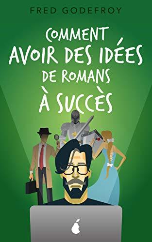 Comment avoir des idées de romans à succès: Boostez votre créativité et la puissance de vos idées pour écrire des romans que vos lecteurs ne pourront pas lâcher (écrire un livre t. 3)