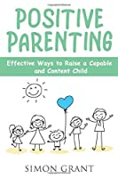 Positive Parenting: Effective Ways to Raise a Capable and Content Child
