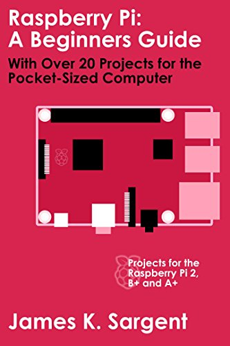 Raspberry Pi: A Beginners Guide with Over 20 Projects for the Pocket-Sized Computer: Projects for the Raspberry Pi 2, B+ and A+ (English Edition)