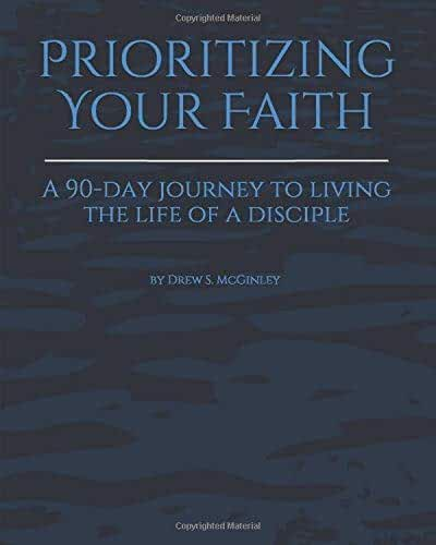 Prioritizing Your Faith: A 90-Day Journey To Living The Life Of A Disciple