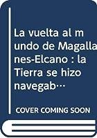 La vuelta al mundo de Magallanes-Elcano : la Tierra se hizo navegable, 1519-1522