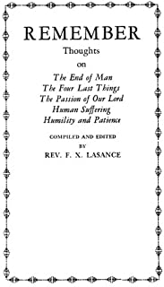 Remember: Thoughts on The End of Man, The Four Last Things, The Passion of Our Lord, Human Suffering, Humility and Patience
