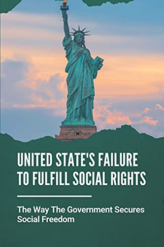 United State's Failure To Fulfill Social Rights: The Way The Government Secures Social Freedom: Arguments For Left Politics