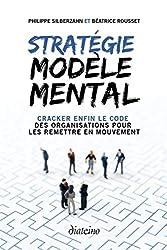 Stratégie Modèle Mental - Cracker enfin le code des organisations pour les remettre en mouvement de Philippe Silberzahn