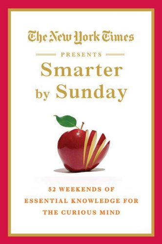 The New York Times Presents Smarter by Sunday: 52 Weekends of Essential Knowledge for the Curious Mind