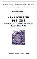 A La Recherche Des Idees: Platonisme Et Philosophie Hellenistique D'antiochus a Plotin (Histoire Des Doctrines De L'antiquite Classique)
