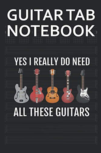 Guitar Tab Notebook: Yes I Really Do Need All These Blank Acoustic Guitars Tablature Writing Paper with Chord Fingering Charts. Electric Guitarist Manuscript Tabs Book Journal