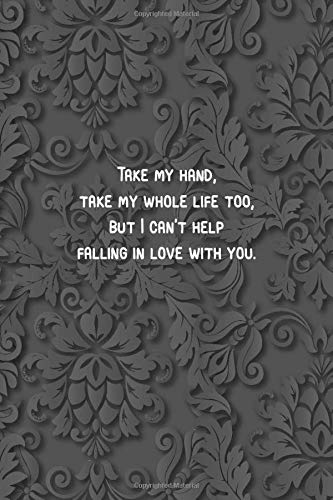 grey - Take my hand, take my whole life too, but I can't help falling in love with you.: 6 x 9