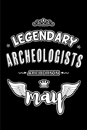 Legendary Archeologists are born in May: Blank Lined 6x9 Love your Archeologists Journal/Notebooks as Appreciation ... assistants, bosses,friends and family.