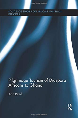 Pilgrimage Tourism of Diaspora Africans to Ghana (Routledge Studies on African and Black Diaspora, Band 6)