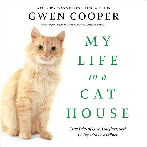 My Life in a Cat House     True Tales of Love, Laughter, and Living with Five Felines              By:                                                                                                                                 Gwen Cooper                               Narrated by:                                                                                                                                 Gwen Cooper,                                                                                        Laurence Lerman                      Length: 7 hrs and 17 mins     17 ratings     Overall 4.5