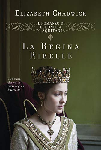 La regina ribelle. Il romanzo di Eleonora d'Aquitania
