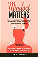 Mindset Matters: How to Think, Love Yourself More, and Attract Boundless Love and Prosperity Into Your Life