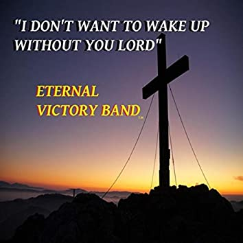 I Don't Want to Wake up Without You Lord