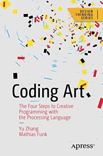 Coding Art: The Four Steps to Creative Programming with the Processing Language (Design Thinking)