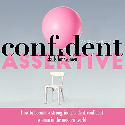 Confidence & Assertive Skills for Women: How to Become a Strong, Independent, Confident Woman in the Modern World