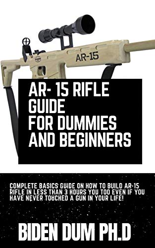 AR- 15 RIFLE GUIDE FOR DUMMIES AND BEGINNERS : Complete Basics Guide On How...