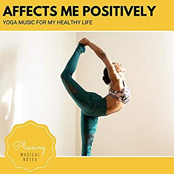 Affects Me Positively - Yoga Music For My Healthy Life