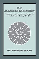 """The Japanese Monarchy, 1931-91: Ambassador Grew and the Making of the Symbol Emperor System: Ambassador Grew and the Making of the """"Symbol Emperor System"""" (Asia and the Pacific)"""