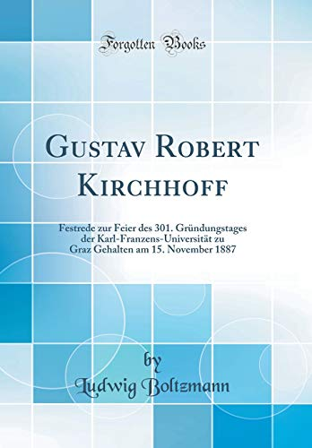 Gustav Robert Kirchhoff: Festrede zur Feier des 301. Gründungstages der Karl-Franzens-Universität zu Graz Gehalten am 15. November 1887 (Classic Reprint)