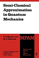 Semi-Classical Approximation in Quantum Mechanics (Mathematical Physics and Applied Mathematics)