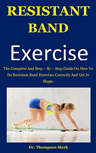 Resistant Band Exercise: The Complete And Step – By – Step Guide On How To Do Resistant Band Exercises Correctly And Get In Shape.