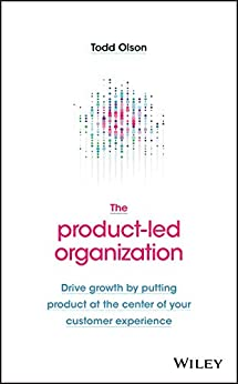 The Product-Led Organization: Drive Growth By Putting Product at the Center of Your Customer Experience by [Todd Olson]