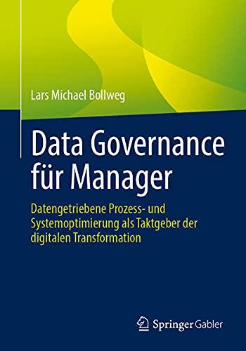 Data Governance für Manager: Datengetriebene Prozess- und Systemoptimierung als Taktgeber der digit